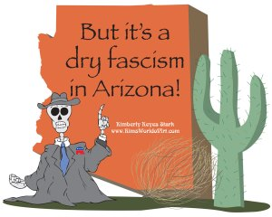 But it's a dry fascism in Arizona!